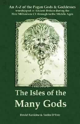 The Isles Of The Many Gods: An A-Z Of The Pagan Gods & Goddesses Worshipped In Ancient Britain During The First Millenium Ce Through To The Middle Age