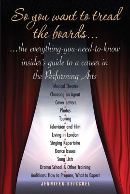 So You Want to Tread the Boards: The Everything-You-Need-to Know, Insiders Guide to a Career in the Performing Arts