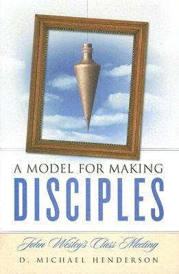 Model for Making Disciples John Wesley's Class Meeting