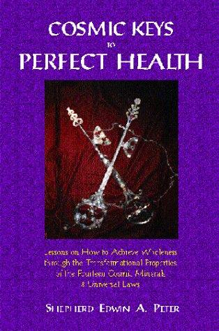 Cosmic Keys to Perfect Health : Lessons on How to Achieve Wholeness Through the Transformational Properties of the Fourteen Cosmic Minerals and Universal Laws