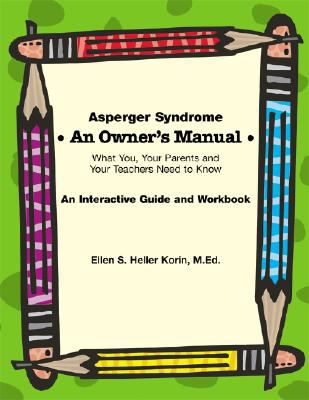 Asperger Syndrome an Owner's Manual What You, Your Parents And Your Teachers Need to Know; an Interactive Guide And Workbook
