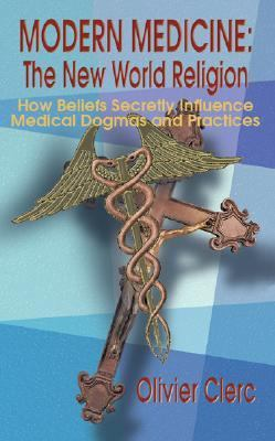 Modern Medicine The New World Religion How Beliefs Secretly Influence Medical Dogma & Practices