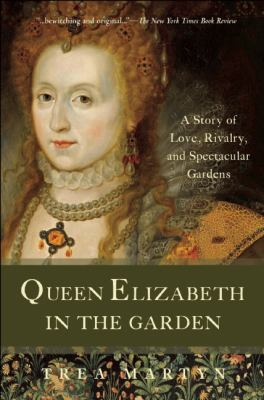 Queen Elizabeth in the Garden : A Story of Love, Rivalry, and Spectacular Gardens