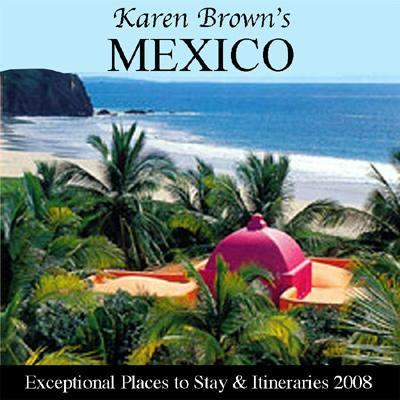 Karen Brown's Mexico, Revised Edition: Exceptional Places to Stay & Itineraries 2008