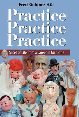 Practice, Practice, Practice : Slices of Life from a Career in Medicine