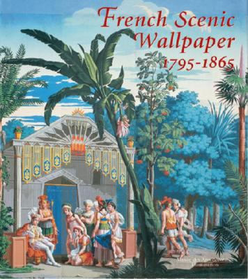 French Scenic Wallpaper 1795-1865 In Association With the Musee Des Arts Decoratifs, Paris