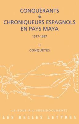 Conqurants et Chroniqueurs espagnols en pays Maya (1515-1697): Livre 2 : Conqutes (La Roue a Livres) (French Edition)