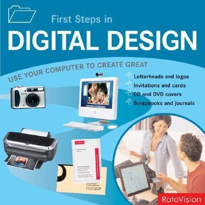 First Steps in Digital Design Use Your Computer To Create Great Letterheads and logos, Invitations and cards, Brochures and flyers, Web sites and multimedia