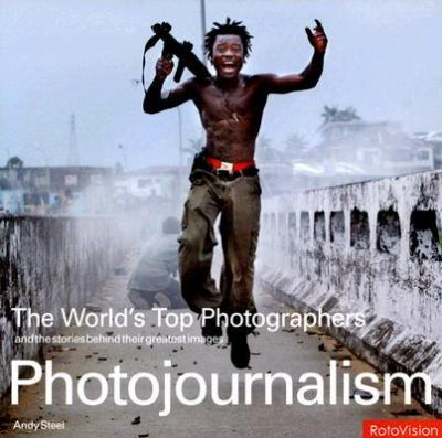 Photojournalism The World's Top Photographs And the Stories Behind Their Greatest Images