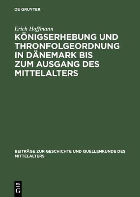Koenigserhebung und Thronfolgeordnung in Daenemark bis Zum Ausgang des Mittelaters