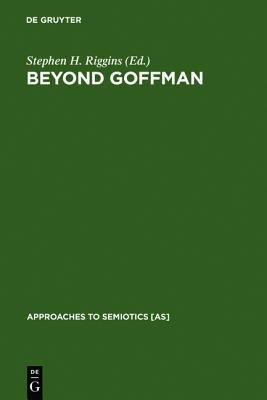 Beyond Goffman Studies on Communication, Institution, and Social Interaction