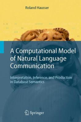 Computational Model of Natural Language Communication Interpretation, Inference, And Production in Database Semantics