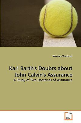 Karl Barth's Doubts about John Calvin's Assurance: A Study of Two Doctrines of Assurance
