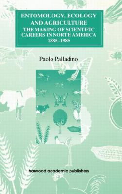 Entomology, Ecology & Agriculture The Making of Scientific Careers in North America, 1885-1985