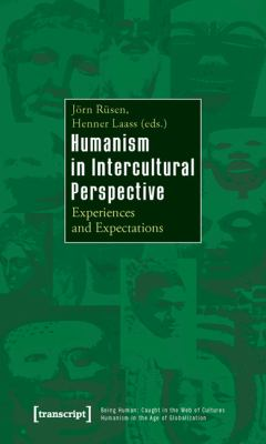 Humanism in Intercultural Perspective: Experiences and Expectations (Being Human: Caught in the Web of Cultures - Humanism in the Age of Globalization)