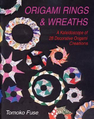 Origami Rings & Wreaths A Kaleidoscope of 28 Decorative Origami Creations