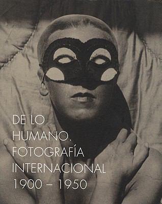 On the Human Being. International Photography 1900-1950: de Lo Humano. Fotografia Internacional 1900-1950