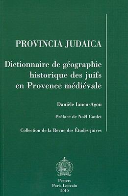 Provincia Judaica : Dictionnaire de geographie historique des juifs en Provence Medievale