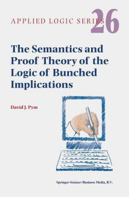 The Semantics and Proof Theory of the Logic of Bunched Implications (Applied Logic Series)