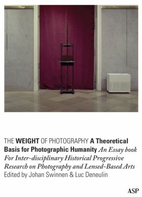 Weight of Photography: A Theoretical Basis for Photographic Humanity : An Essay Book for Inter-disciplinary Historical Progressive Research on Photography and Lensed-Based Arts
