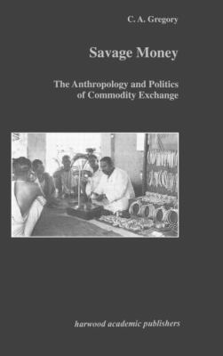 Savage Money The Anthropology and Politics of Commodity Exchange