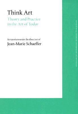 Think Art: Theory and Practice in the Art of Today - Jean-Marie Schaeffer - Paperback