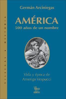 America, 500 Anos De Un Nombre / Why America, 500 Years of a Name Vida Y Epoca De Amerigo Vespuccio / The Life and Times of Amerigo Vespuccio