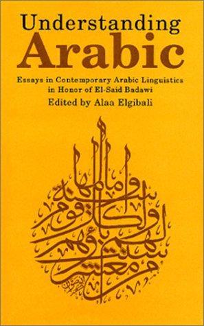 Understanding Arabic: Essays in Contemporary Arabic Linguistics in Honor of El-Said Badawi