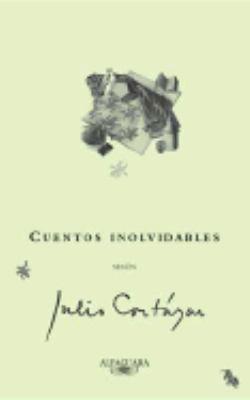 Cuentos Inolvidables Segun Julio Cortazar/ Unforgettable Stories According to Julio Cortazar