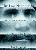 Last Neanderthal: The Rise, Success and Mysterious Extinction of Our Closest Human Relatives...