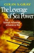 Leverage of Sea Power: The Strategic Advantage of Navies in War - Colin S. Gray - Hardcover
