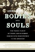 Bodies and Souls The Tragic Plight of Three Jewish Women Forced into Prostitution in the Ame...