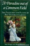 Paradise out of Common Field: The Pleasure and Plenty of the Victorian Garden - Joan Morgan ...