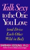 Talk Sexy to the One You Love: And Drive Each Other Wild in Bed - Barbara Keesling - Hardcover