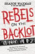 Rebels On the Backlot Six Maverick Directors and How They Conquered the Hollywood Studio System