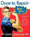 Dare To Repair Your Car A Do-it-herself Guide To Maintenance, Safety, And Minor Fix-its, and...