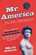 Mr. America: How Muscular Millionaire Bernarr Macfadden Transformed the Nation Through Sex, ...