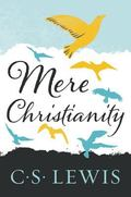 Mere Christianity A Revised and Amplified Edition, With a New Introduction, of the Three Books, Broadcast Talks, Christian Behaviour, and Beyond Personality