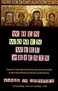 When Women Were Priests Women's Leadership in the Early Church and the Scandal of Their Subo...