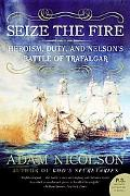 Seize the Fire Heroism, Duty, And Nelson's Battle of Trafalgar