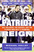 Patriot Reign Bill Belichick, The Coaches, And The Players Who Built A Champion
