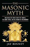 The Masonic Myth: Unlocking the Truth About the Symbols, the Secret Rites, and the History o...