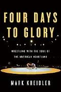 Four Days to Glory Wrestling With the Soul of the American Heartland