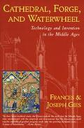 Cathedral, Forge, and Waterwheel Technology and Invention in the Middle Ages