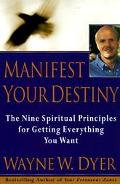 Manifest Your Destiny The Nine Spiritual Principles for Getting Everything You Want