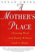 Mother's Place Choosing Work and Family Without Guilt or Blame