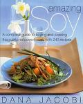 Amazing Soy A Complete Guide to Buying and Cooking This Nutritional Powerhouse With 250Recipes
