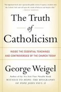 Truth of Catholicism Inside the Essential Teachings and Controversies of the Church Today