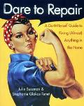 Dare to Repair A Do-It-Herself Guide to Fixing (Almost) Anything in the Home