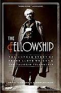 Fellowship The Untold Story of Frank Lloyd Wright and the Taliesin Fellowship